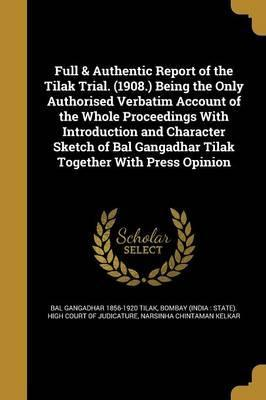 Full & Authentic Report of the Tilak Trial. (1908.) Being the Only Authorised Verbatim Account of the Whole Proceedings with Introduction and Character Sketch of Bal Gangadhar Tilak Together with Press Opinion