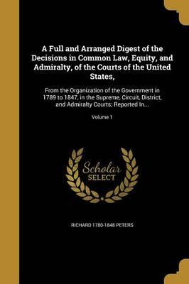 A Full and Arranged Digest of the Decisions in Common Law, Equity, and Admiralty, of the Courts of the United States,