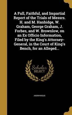 A Full, Faithful, and Impartial Report of the Trials of Messrs. H. and M. Hanbidge, W. Graham, George Graham, J. Forbes, and W. Brownlow, on an Ex Officio Information, Filed by the King's Attorney-General, in the Court of King's Bench, for an Alleged...