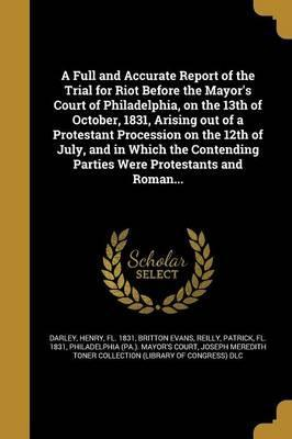 A Full and Accurate Report of the Trial for Riot Before the Mayor's Court of Philadelphia, on the 13th of October, 1831, Arising Out of a Protestant Procession on the 12th of July, and in Which the Contending Parties Were Protestants and Roman...