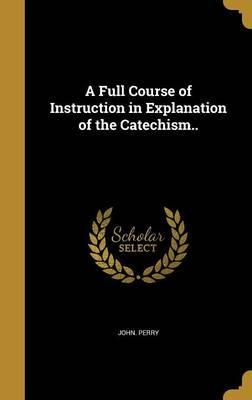 A Full Course of Instruction in Explanation of the Catechism..