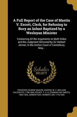 A Full Report of the Case of Mastin V. Escott, Clerk, for Refusing to Bury an Infant Baptized by a Wesleyan Minister