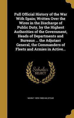 Full Official History of the War with Spain; Written Over the Wires in the Discharge of Public Duty, by the Highest Authorities of the Government, Heads of Departments and Bureaus ... the Adjutant General, the Commanders of Fleets and Armies in Active...