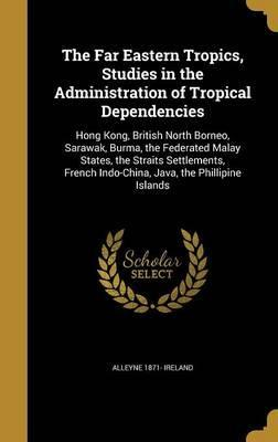The Far Eastern Tropics, Studies in the Administration of Tropical Dependencies