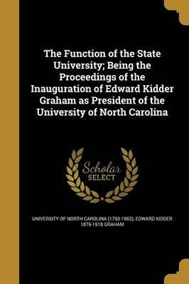 The Function of the State University; Being the Proceedings of the Inauguration of Edward Kidder Graham as President of the University of North Carolina