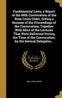Fundamental Laws; A Report of the 68th Convocation of the Rose Cross Order, Giving a Resume of the Proceedings of the Convocation, Together with Most of the Lectures That Were Delivered During the Time of the Convocation, by the Several Delegates...
