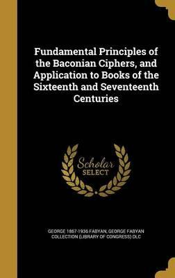 Fundamental Principles of the Baconian Ciphers, and Application to Books of the Sixteenth and Seventeenth Centuries