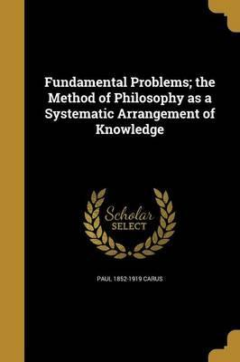 Fundamental Problems; The Method of Philosophy as a Systematic Arrangement of Knowledge