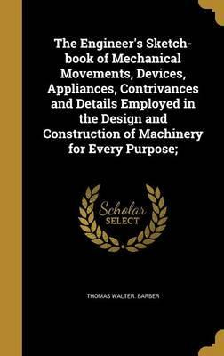 The Engineer's Sketch-Book of Mechanical Movements, Devices, Appliances, Contrivances and Details Employed in the Design and Construction of Machinery for Every Purpose;