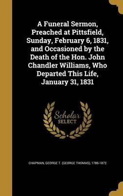 A Funeral Sermon, Preached at Pittsfield, Sunday, February 6, 1831, and Occasioned by the Death of the Hon. John Chandler Williams, Who Departed This Life, January 31, 1831
