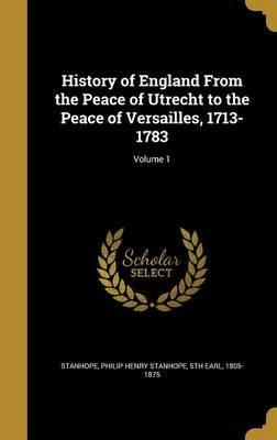 History of England from the Peace of Utrecht to the Peace of Versailles, 1713-1783; Volume 1