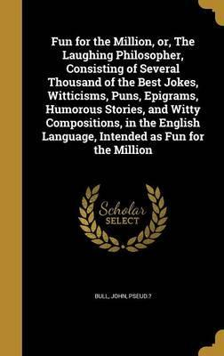 Fun for the Million, Or, the Laughing Philosopher, Consisting of Several Thousand of the Best Jokes, Witticisms, Puns, Epigrams, Humorous Stories, and Witty Compositions, in the English Language, Intended as Fun for the Million
