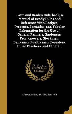 Farm and Garden Rule-Book; A Manual of Ready Rules and Reference with Recipes, Precepts, Formulas, and Tabular Information for the Use of General Farmers, Gardeners, Fruit-Growers, Stockmen, Dairymen, Poultrymen, Foresters, Rural Teachers, and Others...