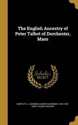The English Ancestry of Peter Talbot of Dorchester, Mass