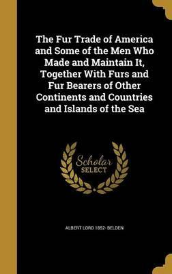 The Fur Trade of America and Some of the Men Who Made and Maintain It, Together with Furs and Fur Bearers of Other Continents and Countries and Islands of the Sea