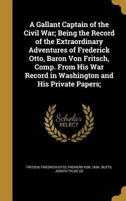 A Gallant Captain of the Civil War; Being the Record of the Extraordinary Adventures of Frederick Otto, Baron Von Fritsch, Comp. from His War Record in Washington and His Private Papers;