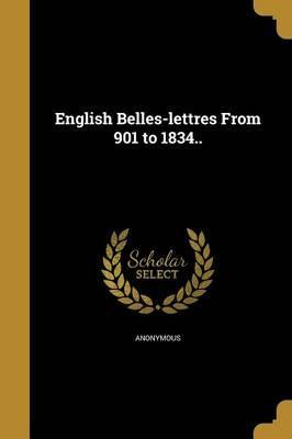 English Belles-Lettres from 901 to 1834..