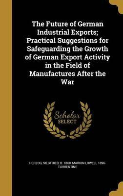 The Future of German Industrial Exports; Practical Suggestions for Safeguarding the Growth of German Export Activity in the Field of Manufactures After the War