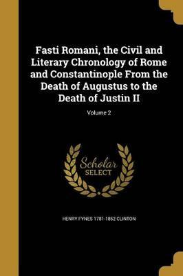 Fasti Romani, the Civil and Literary Chronology of Rome and Constantinople from the Death of Augustus to the Death of Justin II; Volume 2