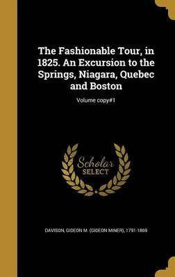 The Fashionable Tour, in 1825. an Excursion to the Springs, Niagara, Quebec and Boston; Volume Copy#1
