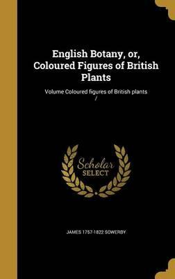 English Botany, Or, Coloured Figures of British Plants; Volume Coloured Figures of British Plants