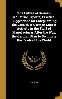 The Future of German Industrial Exports, Practical Suggestions for Safeguarding the Growth of German Export Activity in the Field of Manufactures After the War, the German Plan to Dominate the Trade of the World