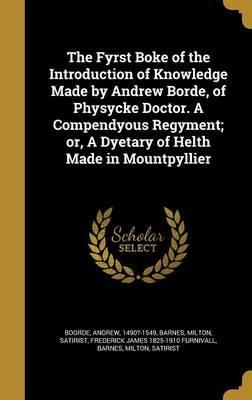 The Fyrst Boke of the Introduction of Knowledge Made by Andrew Borde, of Physycke Doctor. a Compendyous Regyment; Or, a Dyetary of Helth Made in Mountpyllier