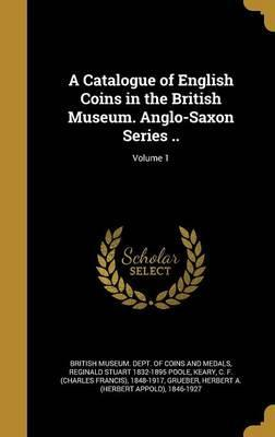 A Catalogue of English Coins in the British Museum. Anglo-Saxon Series ..; Volume 1