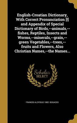 English-Croatian Dictionary, with Correct Pronunciation [!] and Appendix of Special Dictionary of Birds, --Animals, --Fishes, Reptiles, Insects and Worms, --Minerals, --Grain, --Green Vegetables, --Trees, --Fruits and Flowers, Also Christian Names, --The N