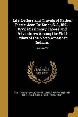 Life, Letters and Travels of Father Pierre-Jean de Smet, S.J., 1801-1873; Missionary Labors and Adventures Among the Wild Tribes of the North American Indians; Volume 03
