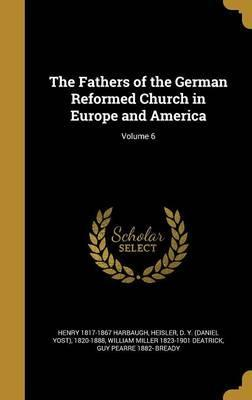 The Fathers of the German Reformed Church in Europe and America; Volume 6