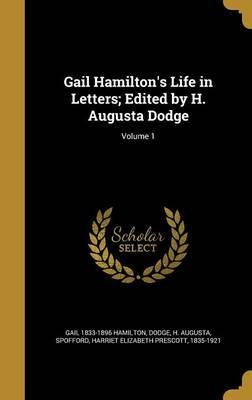 Gail Hamilton's Life in Letters; Edited by H. Augusta Dodge; Volume 1