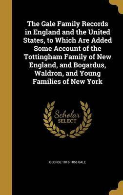 The Gale Family Records in England and the United States, to Which Are Added Some Account of the Tottingham Family of New England, and Bogardus, Waldron, and Young Families of New York