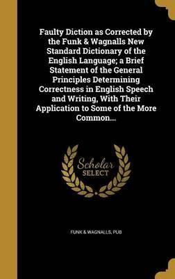 Faulty Diction as Corrected by the Funk & Wagnalls New Standard Dictionary of the English Language; A Brief Statement of the General Principles Determining Correctness in English Speech and Writing, with Their Application to Some of the More Common...