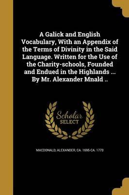 A Galick and English Vocabulary, with an Appendix of the Terms of Divinity in the Said Language. Written for the Use of the Charity-Schools, Founded and Endued in the Highlands ... by Mr. Alexander Mnald ..