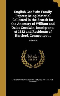 English Goodwin Family Papers; Being Material Collected in the Search for the Ancestry of William and Ozias Goodwin, Immigrants of 1632 and Residents of Hartford, Connecticut ..; Volume 3