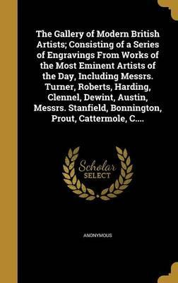 The Gallery of Modern British Artists; Consisting of a Series of Engravings from Works of the Most Eminent Artists of the Day, Including Messrs. Turner, Roberts, Harding, Clennel, Dewint, Austin, Messrs. Stanfield, Bonnington, Prout, Cattermole, C....