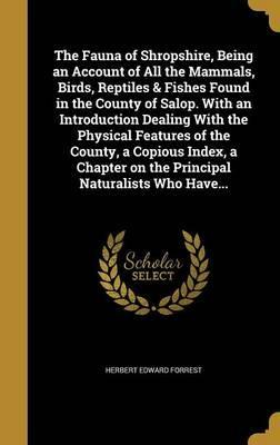 The Fauna of Shropshire, Being an Account of All the Mammals, Birds, Reptiles & Fishes Found in the County of Salop. with an Introduction Dealing with the Physical Features of the County, a Copious Index, a Chapter on the Principal Naturalists Who Have...
