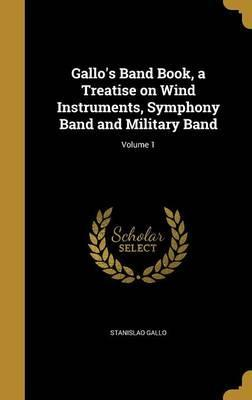 Gallo's Band Book, a Treatise on Wind Instruments, Symphony Band and Military Band; Volume 1