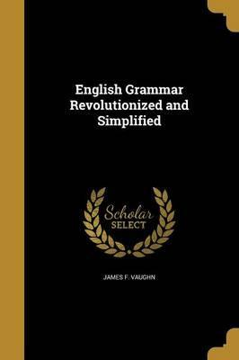 English Grammar Revolutionized and Simplified