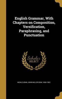English Grammar, with Chapters on Composition, Versification, Paraphrasing, and Punctuation