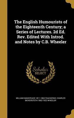 The English Humourists of the Eighteenth Century; A Series of Lectures. 2D Ed. REV. Edited with Introd. and Notes by C.B. Wheeler
