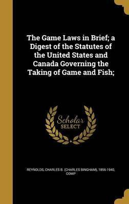 The Game Laws in Brief; A Digest of the Statutes of the United States and Canada Governing the Taking of Game and Fish;