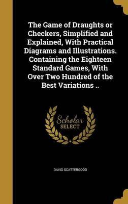 The Game of Draughts or Checkers, Simplified and Explained, with Practical Diagrams and Illustrations. Containing the Eighteen Standard Games, with Over Two Hundred of the Best Variations ..