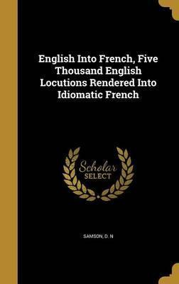 English Into French, Five Thousand English Locutions Rendered Into Idiomatic French