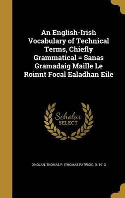 An English-Irish Vocabulary of Technical Terms, Chiefly Grammatical = Sanas Gramadaig Maille Le Roinnt Focal Ealadhan Eile