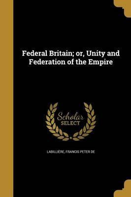 Federal Britain; Or, Unity and Federation of the Empire