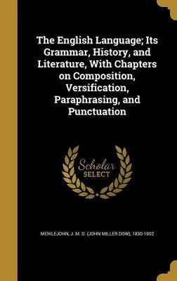 The English Language; Its Grammar, History, and Literature, with Chapters on Composition, Versification, Paraphrasing, and Punctuation