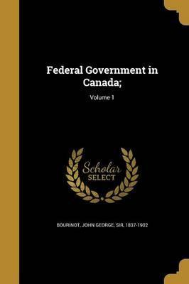 Federal Government in Canada;; Volume 1