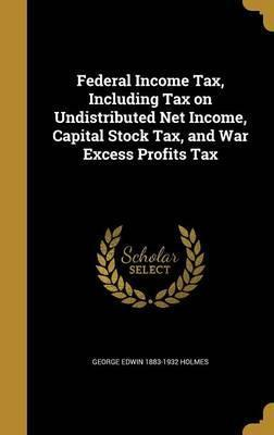 Federal Income Tax, Including Tax on Undistributed Net Income, Capital Stock Tax, and War Excess Profits Tax